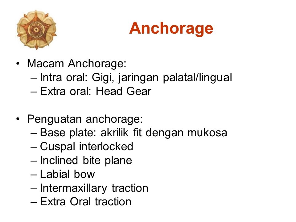 Anchorage Macam Anchorage: –Intra oral: Gigi, jaringan palatal/lingual –Extra oral: Head Gear Penguatan anchorage: –Base plate: akrilik fit dengan mukosa –Cuspal interlocked –Inclined bite plane –Labial bow –Intermaxillary traction –Extra Oral traction