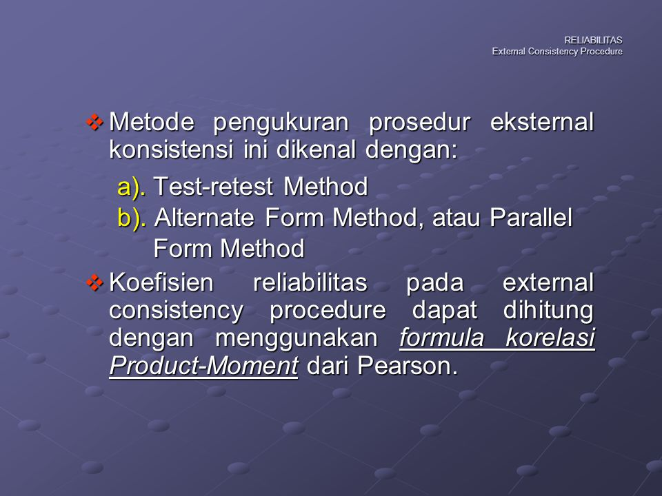 RELIABILITAS External Consistency Procedure  Metode pengukuran prosedur eksternal konsistensi ini dikenal dengan: a). Test-retest Method b). Alternat