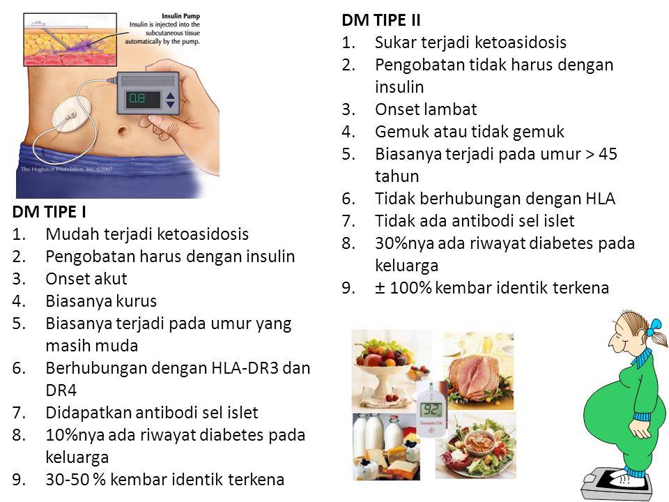 DM TIPE I 1.Mudah terjadi ketoasidosis 2.Pengobatan harus dengan insulin 3.Onset akut 4.Biasanya kurus 5.Biasanya terjadi pada umur yang masih muda 6.