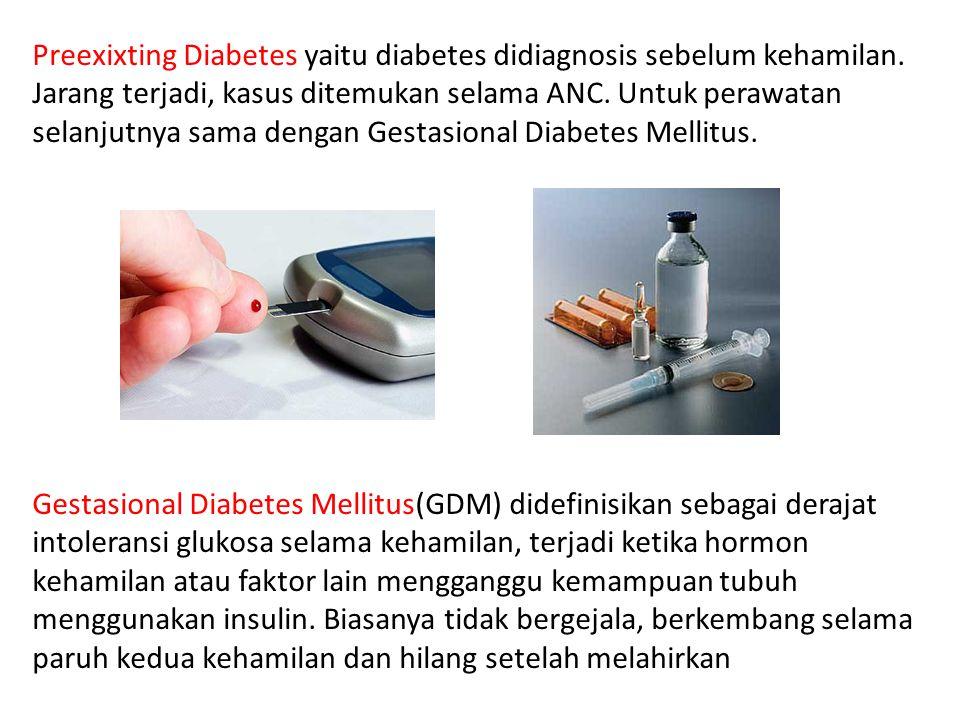 Preexixting Diabetes yaitu diabetes didiagnosis sebelum kehamilan. Jarang terjadi, kasus ditemukan selama ANC. Untuk perawatan selanjutnya sama dengan