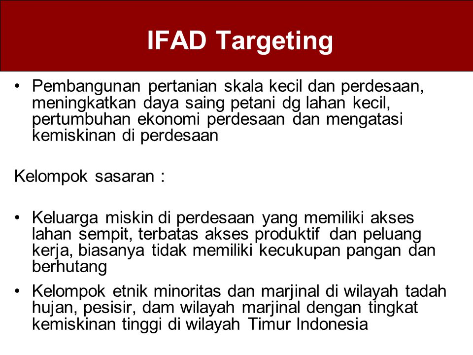 IFAD Targeting Pembangunan pertanian skala kecil dan perdesaan, meningkatkan daya saing petani dg lahan kecil, pertumbuhan ekonomi perdesaan dan menga