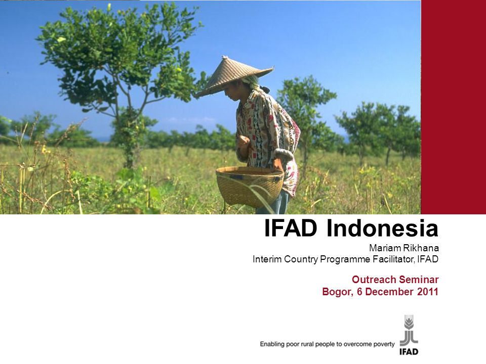 IFAD Indonesia Mariam Rikhana Interim Country Programme Facilitator, IFAD Ron Outreach Seminar Bogor, 6 December 2011
