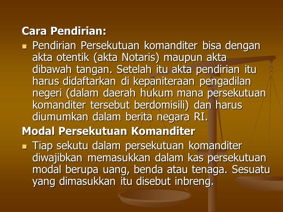 Cara Pendirian: Pendirian Persekutuan komanditer bisa dengan akta otentik (akta Notaris) maupun akta dibawah tangan.
