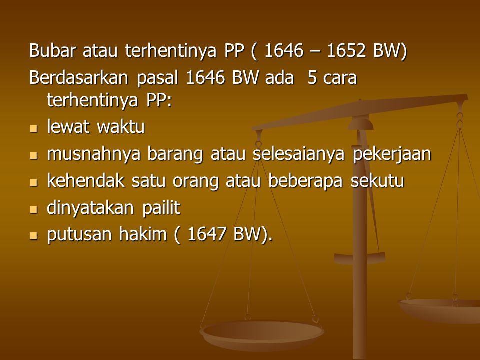 Bubar atau terhentinya PP ( 1646 – 1652 BW) Berdasarkan pasal 1646 BW ada 5 cara terhentinya PP: lewat waktu lewat waktu musnahnya barang atau selesaianya pekerjaan musnahnya barang atau selesaianya pekerjaan kehendak satu orang atau beberapa sekutu kehendak satu orang atau beberapa sekutu dinyatakan pailit dinyatakan pailit putusan hakim ( 1647 BW).