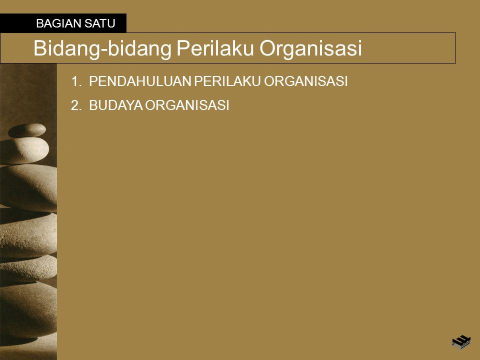BAGIAN SATU Bidang-bidang Perilaku Organisasi 1.PENDAHULUAN PERILAKU ORGANISASI 2.BUDAYA ORGANISASI