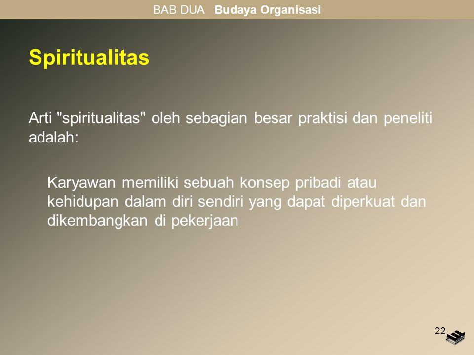 22 Spiritualitas Arti spiritualitas oleh sebagian besar praktisi dan peneliti adalah: Karyawan memiliki sebuah konsep pribadi atau kehidupan dalam diri sendiri yang dapat diperkuat dan dikembangkan di pekerjaan BAB DUA Budaya Organisasi