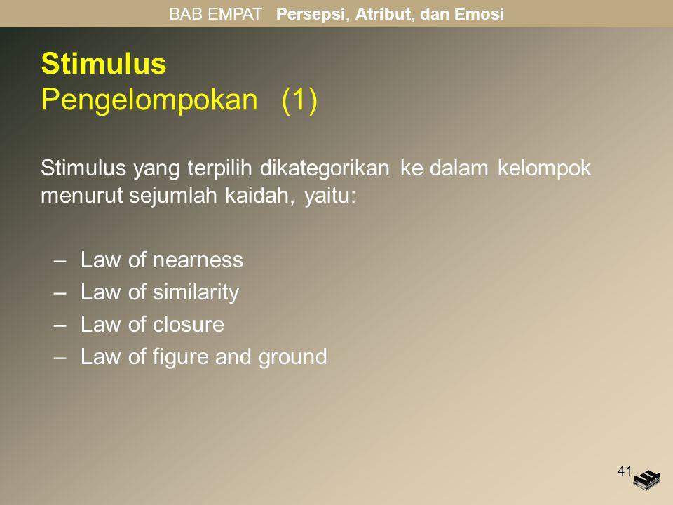 41 Stimulus Pengelompokan (1) Stimulus yang terpilih dikategorikan ke dalam kelompok menurut sejumlah kaidah, yaitu: –Law of nearness –Law of similarity –Law of closure –Law of figure and ground BAB EMPAT Persepsi, Atribut, dan Emosi