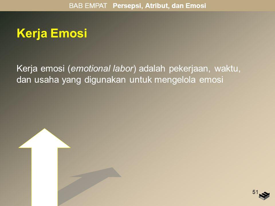 51 Kerja Emosi Kerja emosi (emotional labor) adalah pekerjaan, waktu, dan usaha yang digunakan untuk mengelola emosi BAB EMPAT Persepsi, Atribut, dan Emosi