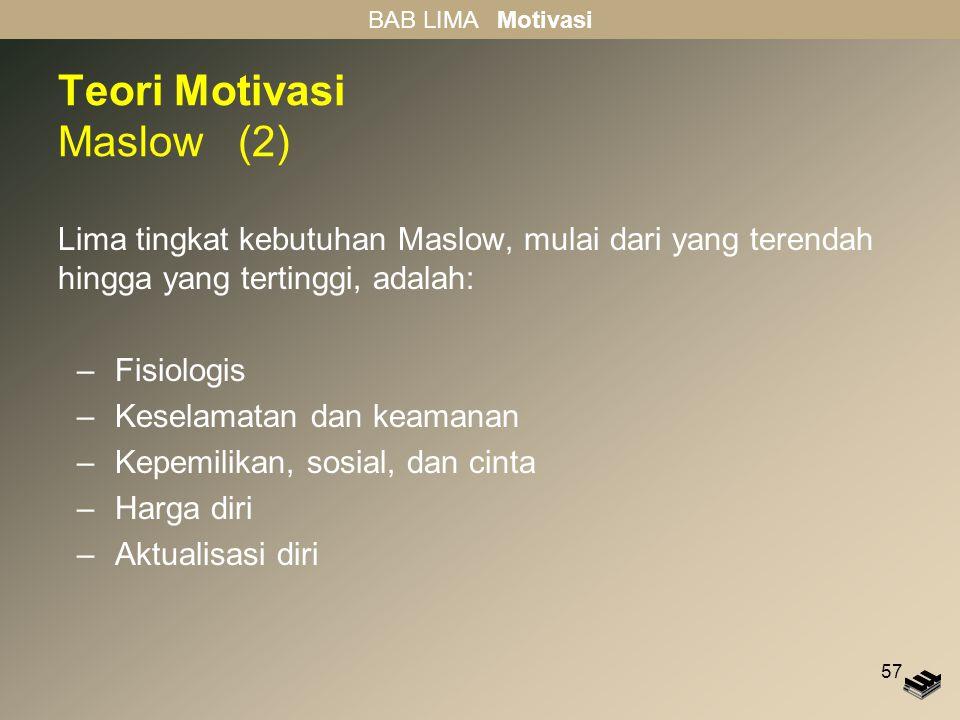 57 Teori Motivasi Maslow (2) Lima tingkat kebutuhan Maslow, mulai dari yang terendah hingga yang tertinggi, adalah: –Fisiologis –Keselamatan dan keama