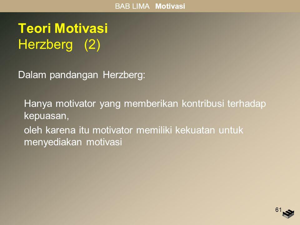 61 Teori Motivasi Herzberg (2) Dalam pandangan Herzberg: Hanya motivator yang memberikan kontribusi terhadap kepuasan, oleh karena itu motivator memil