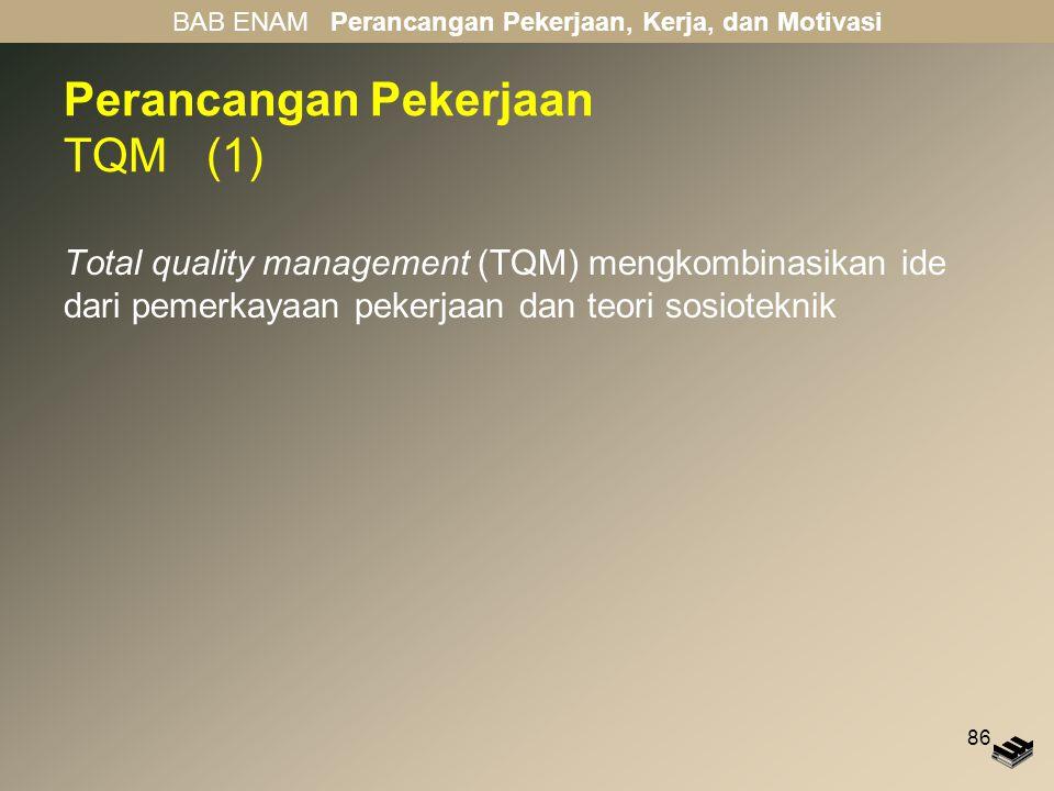 86 Perancangan Pekerjaan TQM (1) Total quality management (TQM) mengkombinasikan ide dari pemerkayaan pekerjaan dan teori sosioteknik BAB ENAM Peranca