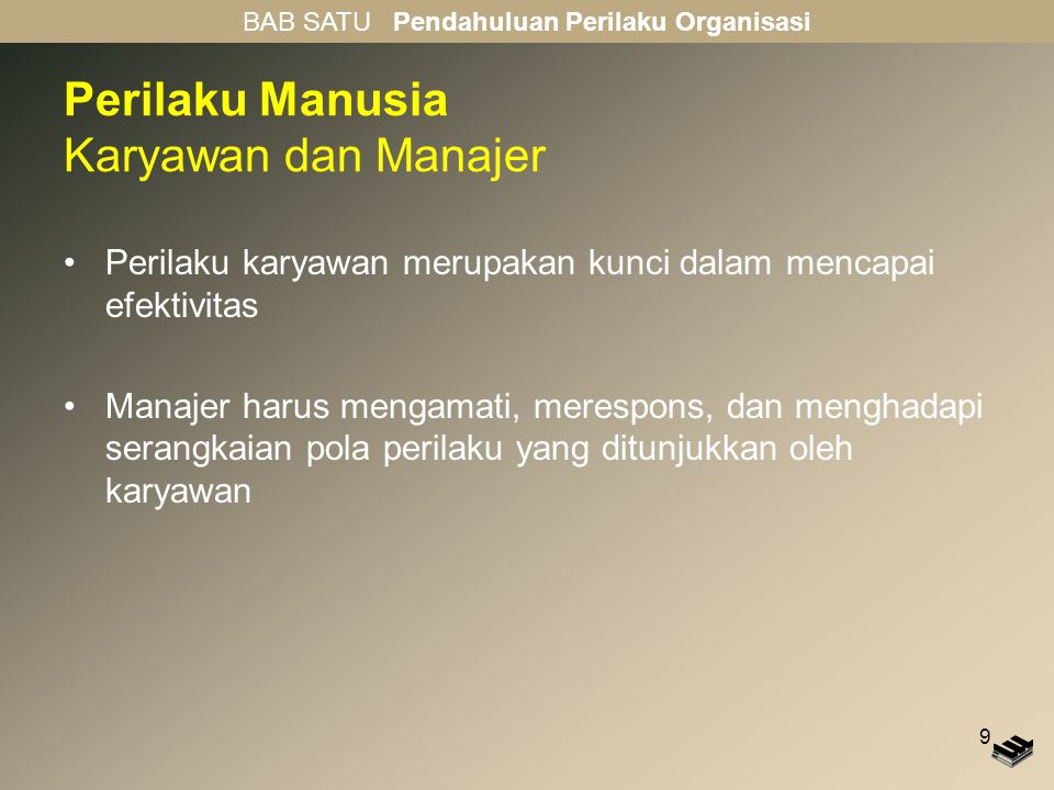 9 Perilaku Manusia Karyawan dan Manajer Perilaku karyawan merupakan kunci dalam mencapai efektivitas Manajer harus mengamati, merespons, dan menghadap