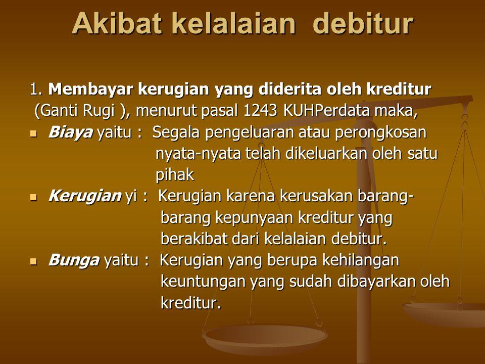 Akibat kelalaian debitur 1. Membayar kerugian yang diderita oleh kreditur (Ganti Rugi ), menurut pasal 1243 KUHPerdata maka, (Ganti Rugi ), menurut pa
