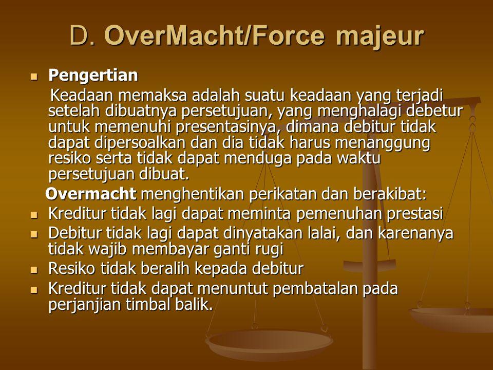 D. OverMacht/Force majeur Pengertian Pengertian Keadaan memaksa adalah suatu keadaan yang terjadi setelah dibuatnya persetujuan, yang menghalagi debet