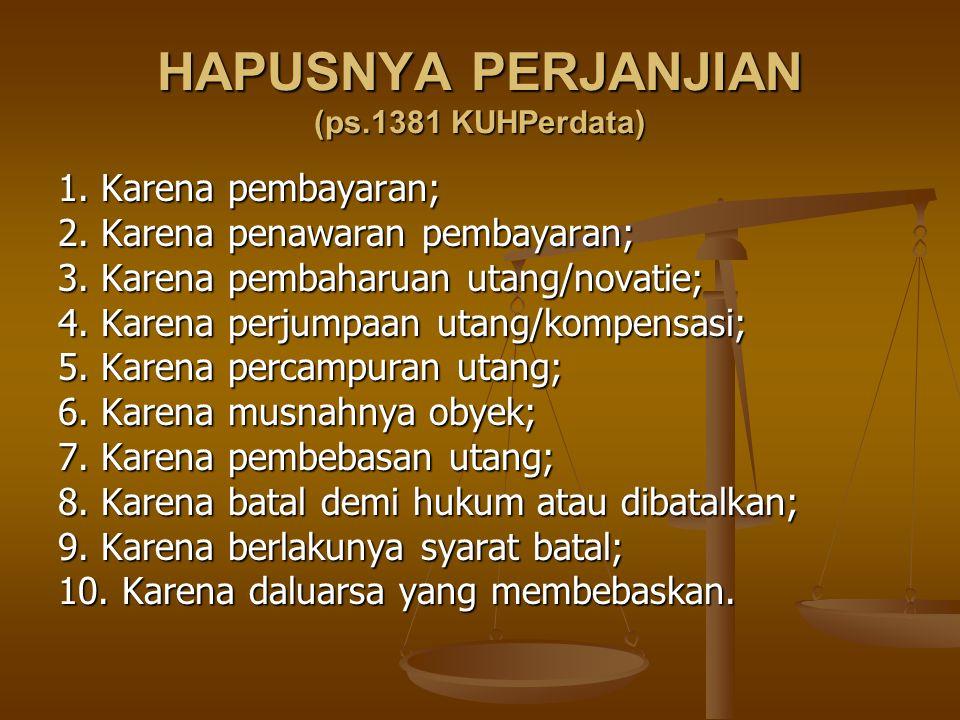 HAPUSNYA PERJANJIAN (ps.1381 KUHPerdata) 1. Karena pembayaran; 2. Karena penawaran pembayaran; 3. Karena pembaharuan utang/novatie; 4. Karena perjumpa