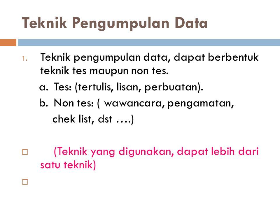 Teknik Pengumpulan Data 1. Teknik pengumpulan data, dapat berbentuk teknik tes maupun non tes. a.Tes: (tertulis, lisan, perbuatan). b.Non tes: ( wawan