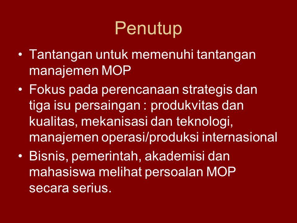 Penutup Tantangan untuk memenuhi tantangan manajemen MOP Fokus pada perencanaan strategis dan tiga isu persaingan : produkvitas dan kualitas, mekanisa