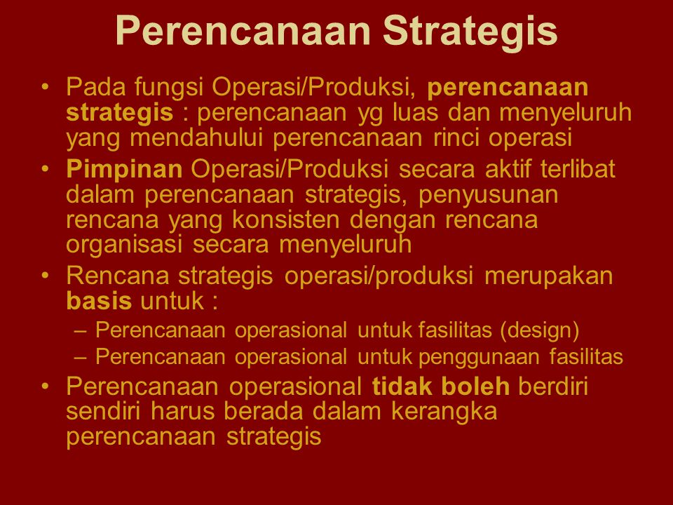 Rencana Strategis : suatu proses berpikir melalui misi dan lingkungan organisasi untuk menentukan panduan keputusan dan hasil di masa mendatang Rencana operasi : menetapkan suatu program aksi untuk mengkonversi sumberdaya menjadi barang dan jasa Rencana sistem konversi : menetapkan program aksi untuk mendapatkan fasilitas fisik yang dibutuhkan untuk proses konversi Dua Pendekatan dalam Strategi Operasi : –Model Forced Choice (Greene, Adam & Ebert, 1985) –Model Operasi (Voss, 1986) Rencana Strategis Operasi/Produksi