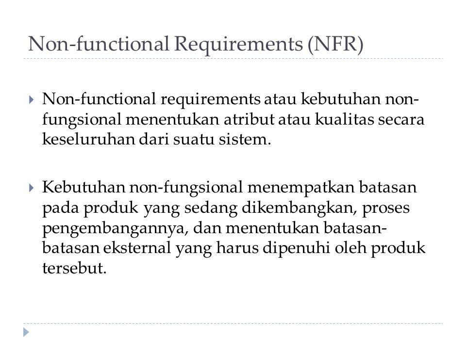 Non-functional Requirements (NFR)  Non-functional requirements atau kebutuhan non- fungsional menentukan atribut atau kualitas secara keseluruhan dar