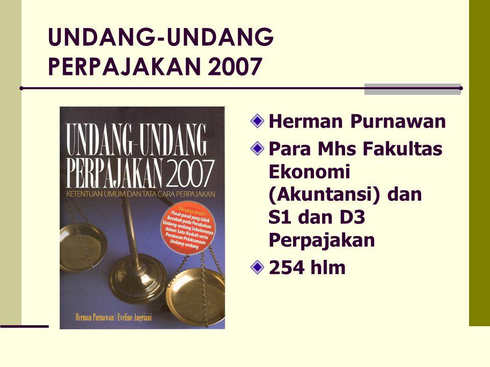 UNDANG-UNDANG PERPAJAKAN 2007 Herman Purnawan Para Mhs Fakultas Ekonomi (Akuntansi) dan S1 dan D3 Perpajakan 254 hlm