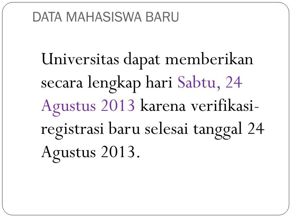 DATA MAHASISWA BARU Universitas dapat memberikan secara lengkap hari Sabtu, 24 Agustus 2013 karena verifikasi- registrasi baru selesai tanggal 24 Agus