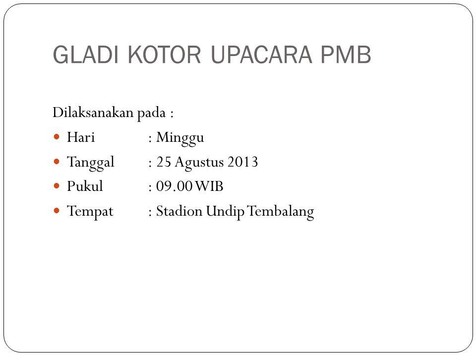 GLADI KOTOR UPACARA PMB Dilaksanakan pada : Hari: Minggu Tanggal: 25 Agustus 2013 Pukul: 09.00 WIB Tempat: Stadion Undip Tembalang