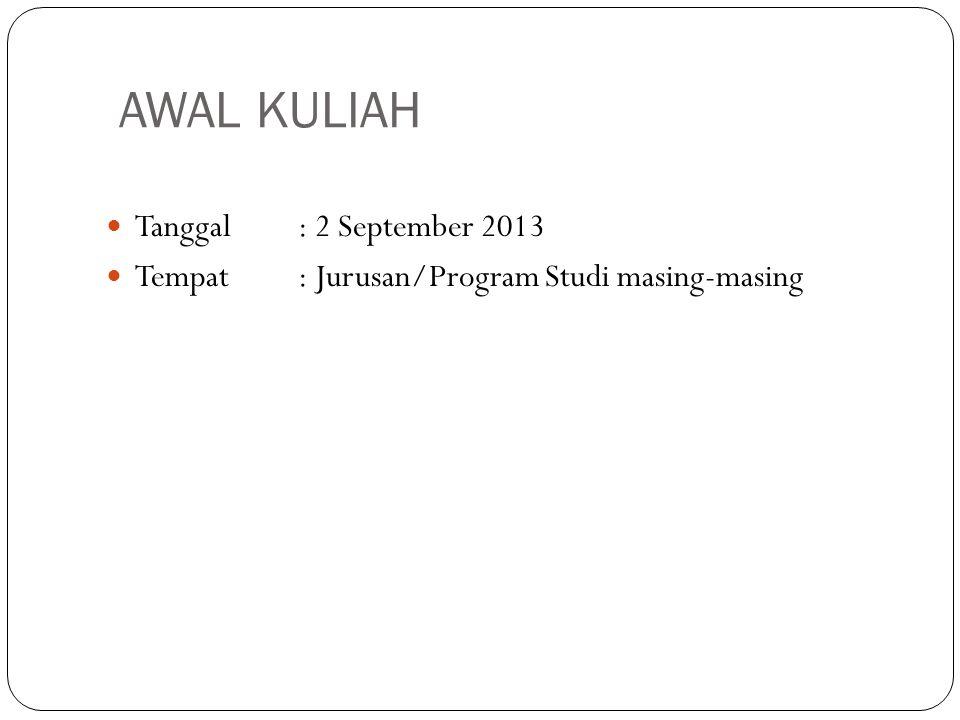 AWAL KULIAH Tanggal: 2 September 2013 Tempat : Jurusan/Program Studi masing-masing