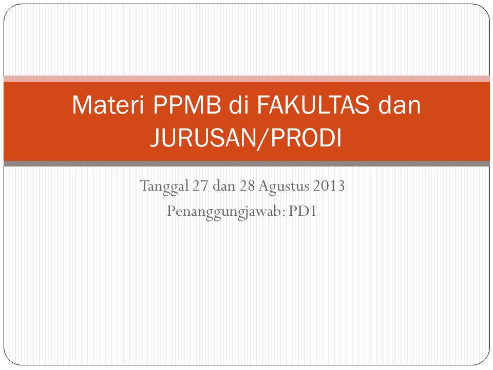 Tanggal 27 dan 28 Agustus 2013 Penanggungjawab: PD1 Materi PPMB di FAKULTAS dan JURUSAN/PRODI