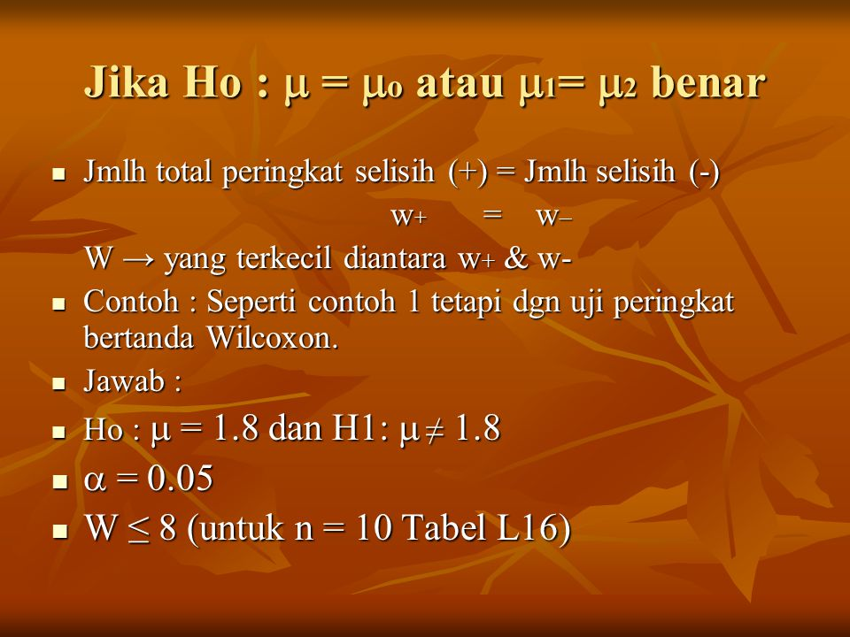 Jmlh total peringkat selisih (+) = Jmlh selisih (-) Jmlh total peringkat selisih (+) = Jmlh selisih (-) w + = w – w + = w – W → yang terkecil diantara w + & w- Contoh : Seperti contoh 1 tetapi dgn uji peringkat bertanda Wilcoxon.