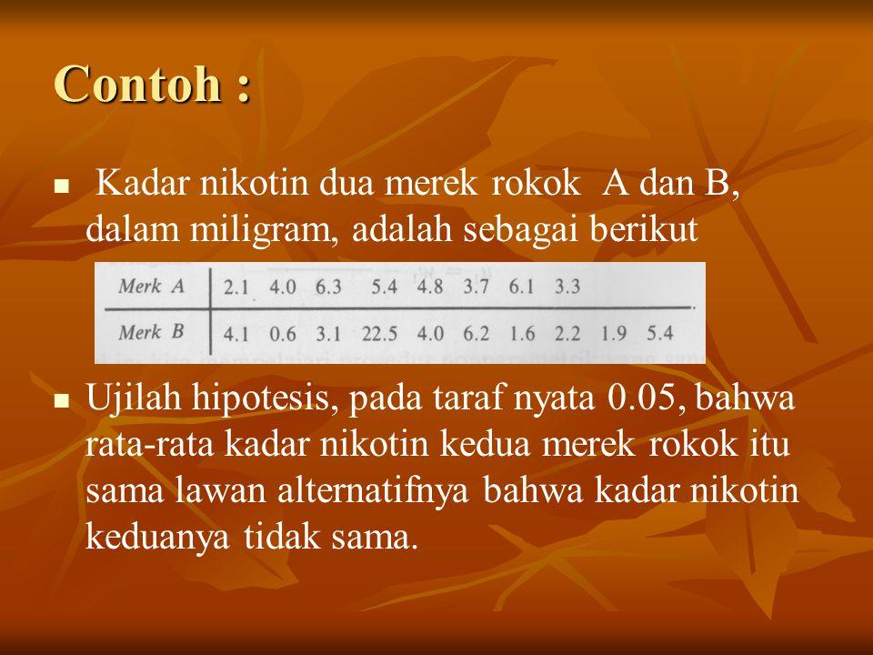 Contoh : Kadar nikotin dua merek rokok A dan B, dalam miligram, adalah sebagai berikut Ujilah hipotesis, pada taraf nyata 0.05, bahwa rata-rata kadar nikotin kedua merek rokok itu sama lawan alternatifnya bahwa kadar nikotin keduanya tidak sama.