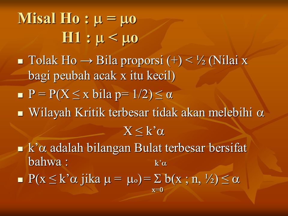 Contoh : misal n =15 x = 3  = 0.05 (Lihat Tabel L1) 3 P = P (x ≤ 3 bila p=1/2) =  b(x ; 15, ½) = 0.0176 P = P (x ≤ 3 bila p=1/2) =  b(x ; 15, ½) = 0.0176 x=0 x=0  Tolak Ho pada taraf nyata 0,05 ttp tidak pd taraf nyata 0,01 Wilayah Kritis : 3 P(x ≤ 3 jika  =  o ) =  b(x ; 15, ½) = 0.0176 P(x ≤ 3 jika  =  o ) =  b(x ; 15, ½) = 0.0176 x=0 x=04 P(x ≤ 4 jika  =  o ) =  b(x ; 15, ½) = 0.0592 P(x ≤ 4 jika  =  o ) =  b(x ; 15, ½) = 0.0592 x=0 x=0 Sehingga wilayah kritisnya adalah x ≤ 3 Sehingga wilayah kritisnya adalah x ≤ 3