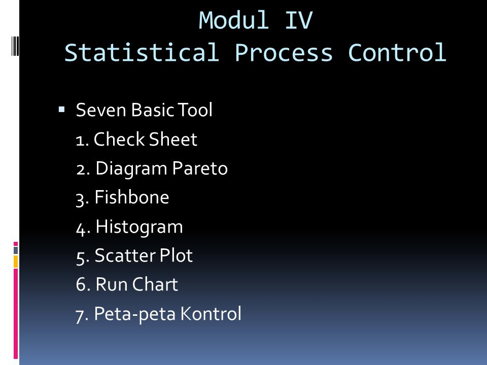 Modul IV Statistical Process Control  Seven Basic Tool 1. Check Sheet 2. Diagram Pareto 3. Fishbone 4. Histogram 5. Scatter Plot 6. Run Chart 7. Peta