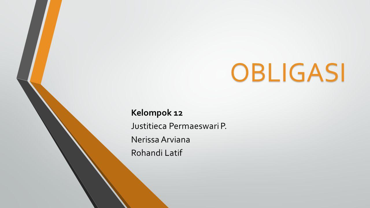 OBLIGASI Kelompok 12 Justitieca Permaeswari P. Nerissa Arviana Rohandi Latif
