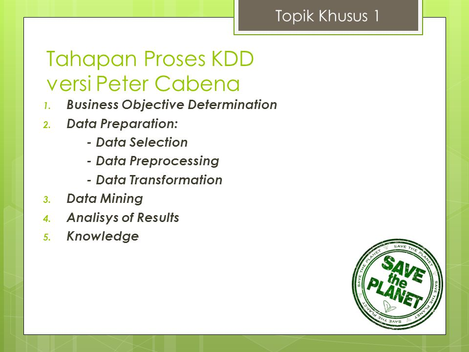 Topik Khusus 1 1. Business Objective Determination 2. Data Preparation: - Data Selection - Data Preprocessing - Data Transformation 3. Data Mining 4.