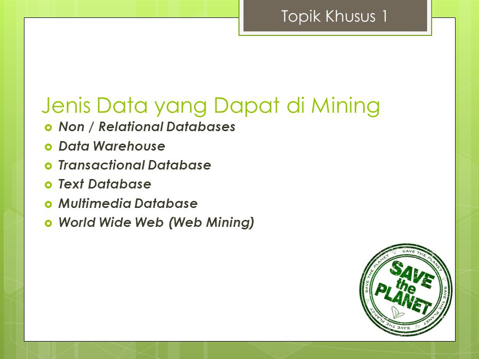Knowledge Tahapan Proses KDD versi Jia Weihan Topik Khusus 1 Database Data Warehouse Data Mining Patterns Cleaning & Integration Selection & Transformation Data Mining Evaluation & Presentation