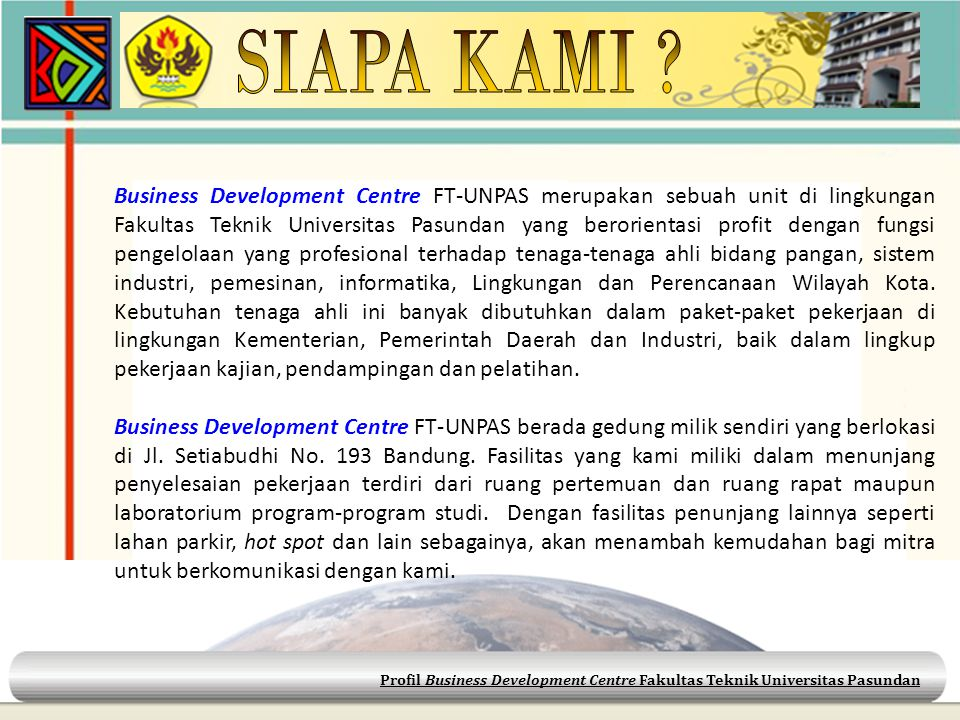 Business Development Centre FT-UNPAS merupakan sebuah unit di lingkungan Fakultas Teknik Universitas Pasundan yang berorientasi profit dengan fungsi p