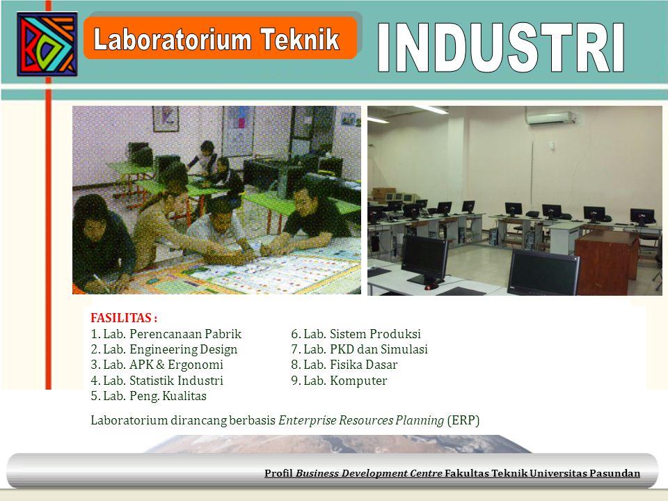 Profil Business Development Centre Fakultas Teknik Universitas Pasundan FASILITAS : 1. Lab. Perencanaan Pabrik6. Lab. Sistem Produksi 2. Lab. Engineer
