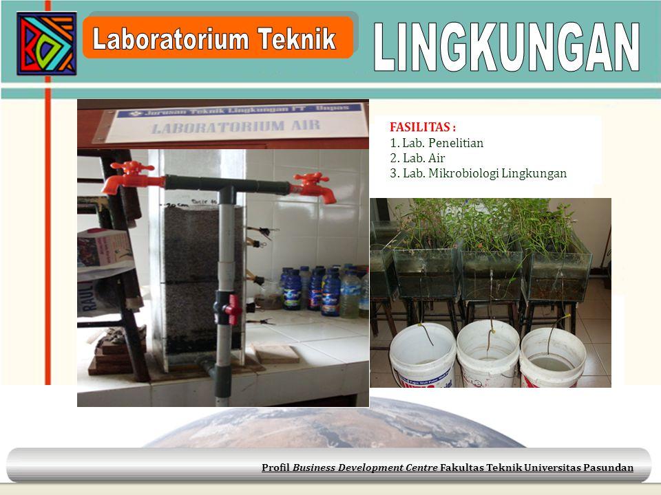 Profil Business Development Centre Fakultas Teknik Universitas Pasundan FASILITAS : 1. Lab. Penelitian 2. Lab. Air 3. Lab. Mikrobiologi Lingkungan