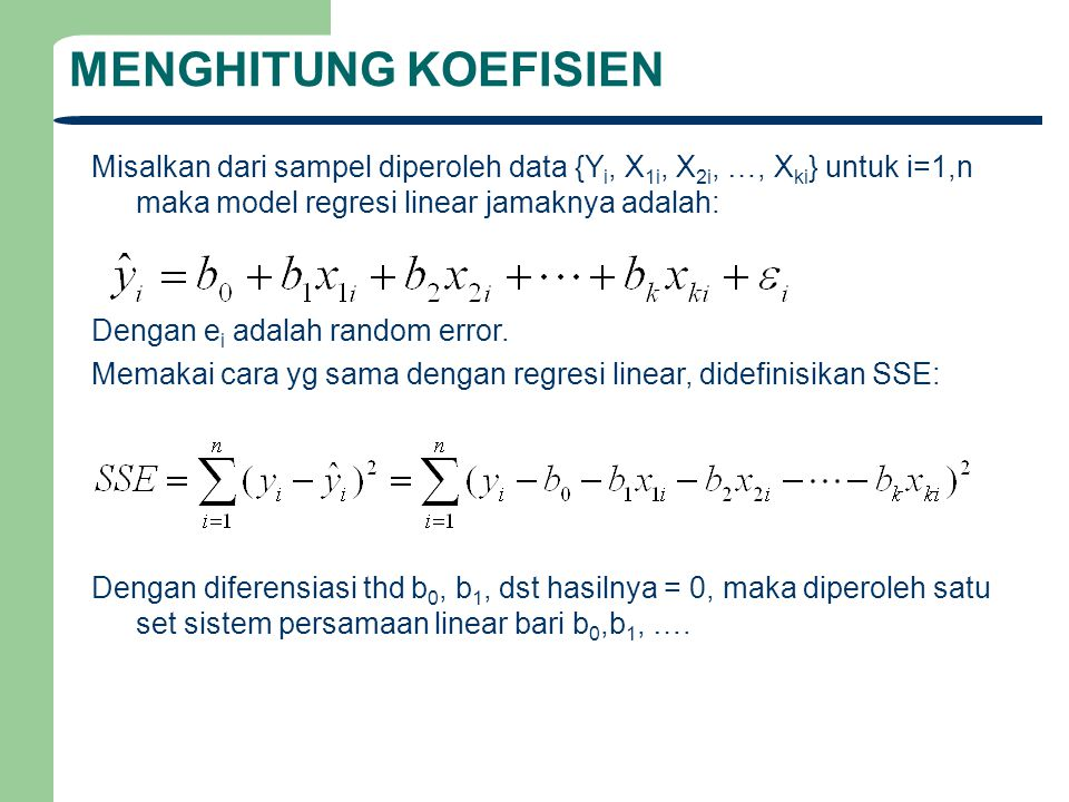 MENGHITUNG KOEFISIEN Misalkan dari sampel diperoleh data {Y i, X 1i, X 2i, …, X ki } untuk i=1,n maka model regresi linear jamaknya adalah: Dengan e i
