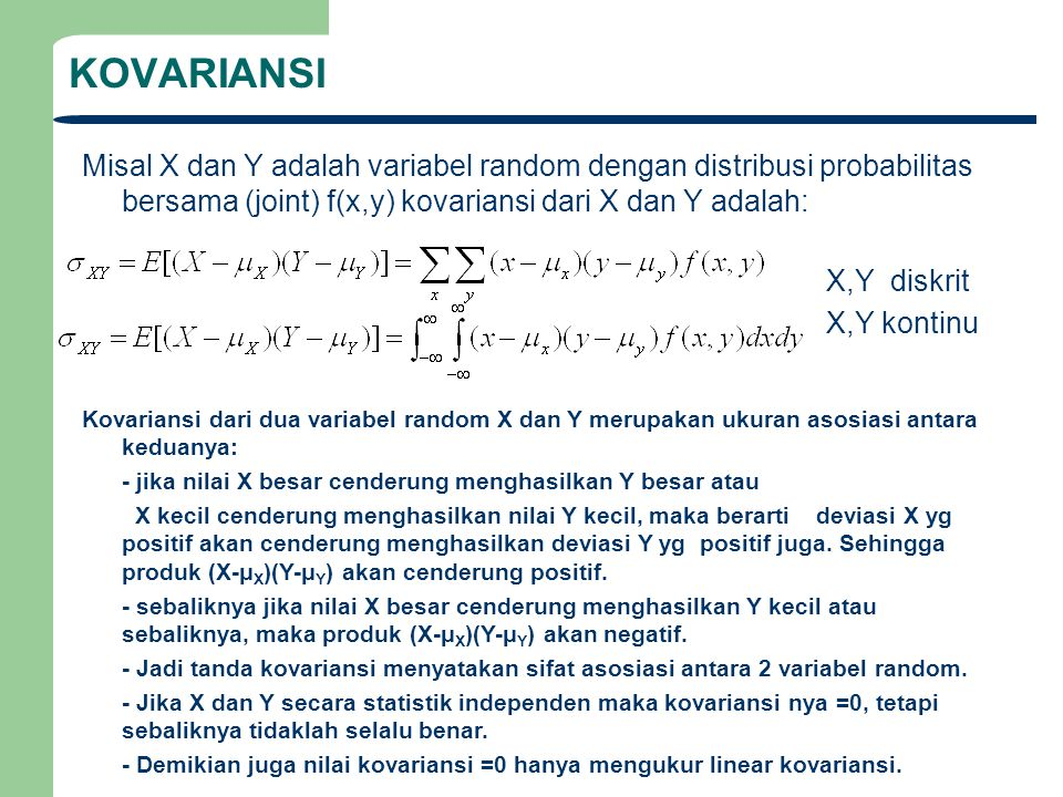 KOVARIANSI Misal X dan Y adalah variabel random dengan distribusi probabilitas bersama (joint) f(x,y) kovariansi dari X dan Y adalah: X,Y diskrit X,Y