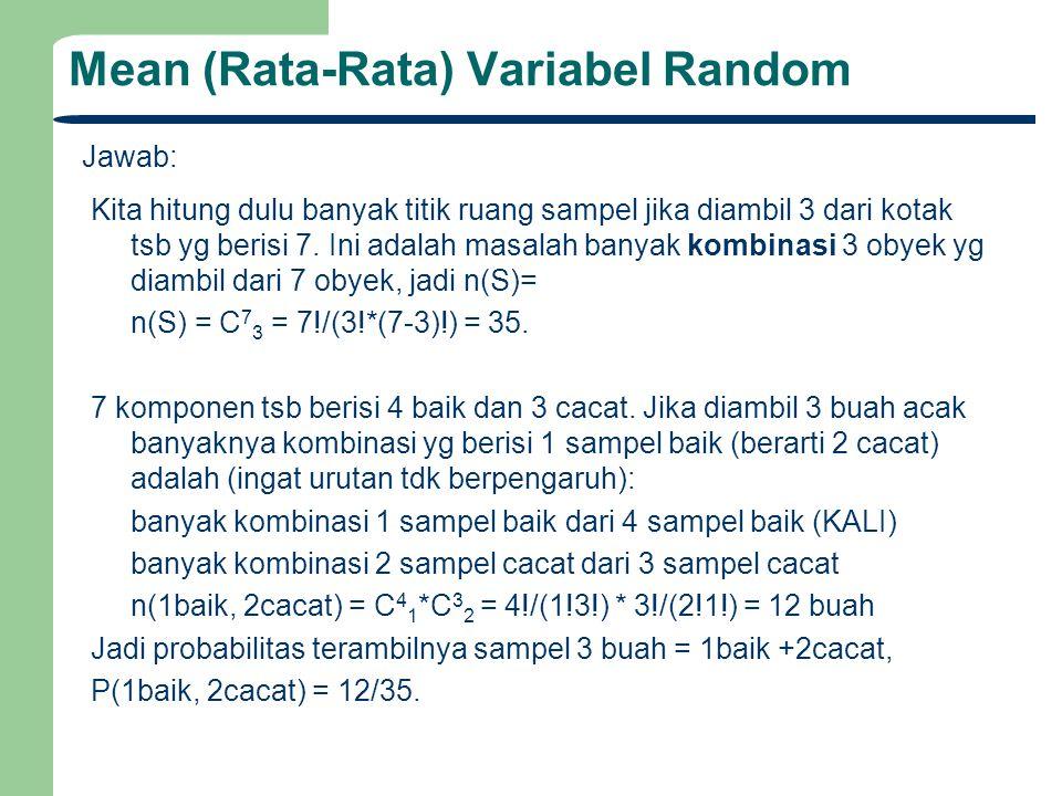 Mean (Rata-Rata) Variabel Random Jawab: Definisikan variabel random X= banyak komponen baik dari 3 sampel yg terambil, maka, jika f(x) menyatakan probabilitas mendapatkan X=x, berarti f(X=1) = 12/35.