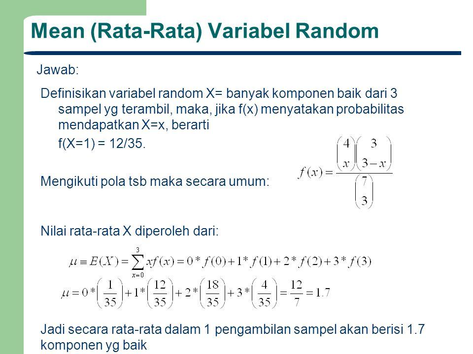 Mean (Rata-Rata) Variabel Random Jawab: Definisikan variabel random X= banyak komponen baik dari 3 sampel yg terambil, maka, jika f(x) menyatakan prob