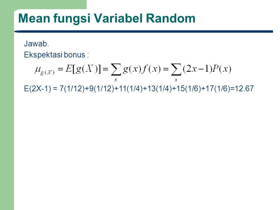 Mean fungsi Variabel Random Jawab. Ekspektasi bonus : E(2X-1) = 7(1/12)+9(1/12)+11(1/4)+13(1/4)+15(1/6)+17(1/6)=12.67