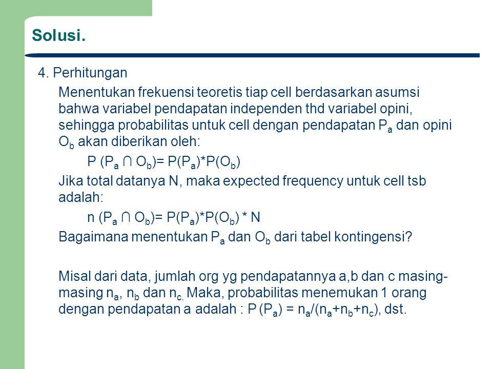 Solusi. 4. Perhitungan Menentukan frekuensi teoretis tiap cell berdasarkan asumsi bahwa variabel pendapatan independen thd variabel opini, sehingga pr
