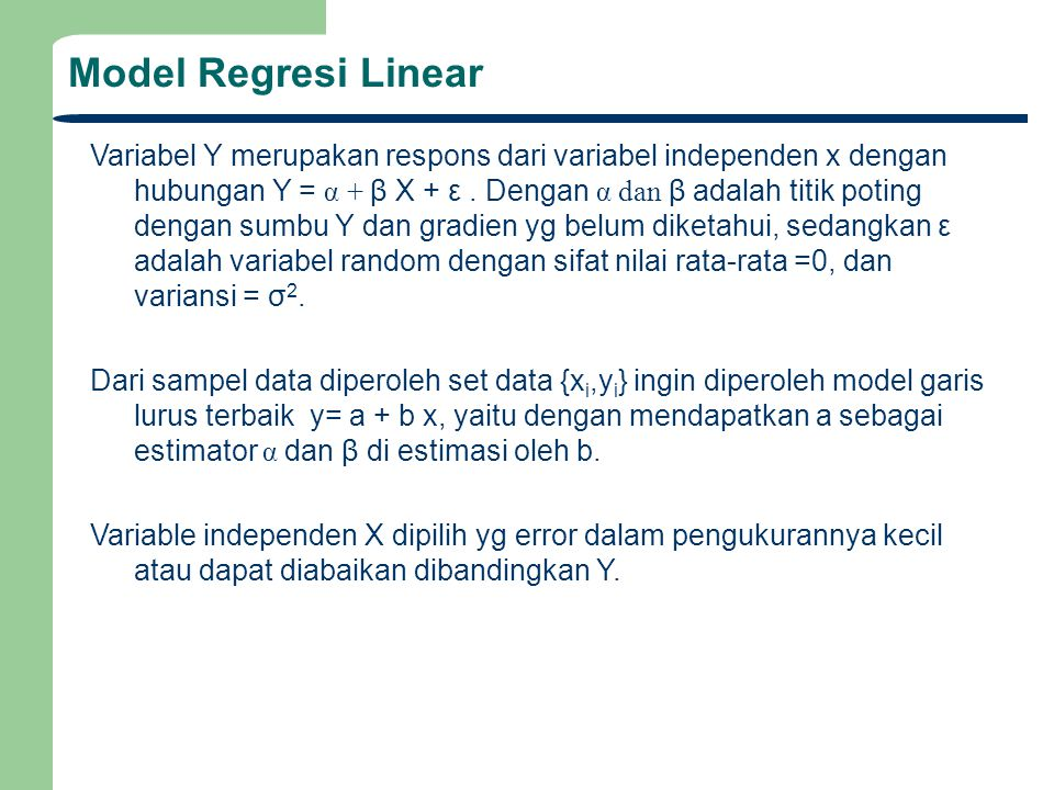 Model Regresi Linear Variabel Y merupakan respons dari variabel independen x dengan hubungan Y = α + β X + ε. Dengan α dan β adalah titik poting denga