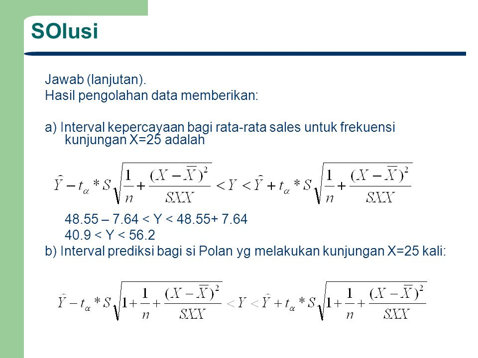 SOlusi Jawab (lanjutan). Hasil pengolahan data memberikan: a) Interval kepercayaan bagi rata-rata sales untuk frekuensi kunjungan X=25 adalah 48.55 –