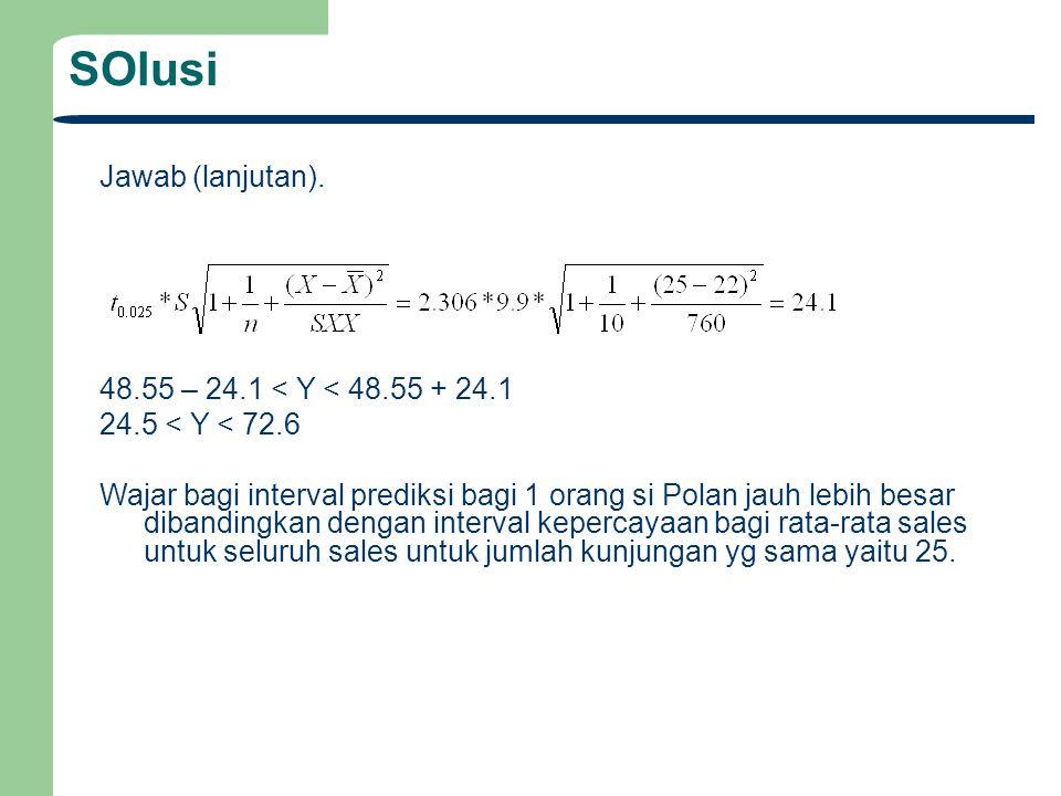 SOlusi Jawab (lanjutan). 48.55 – 24.1 < Y < 48.55 + 24.1 24.5 < Y < 72.6 Wajar bagi interval prediksi bagi 1 orang si Polan jauh lebih besar dibanding