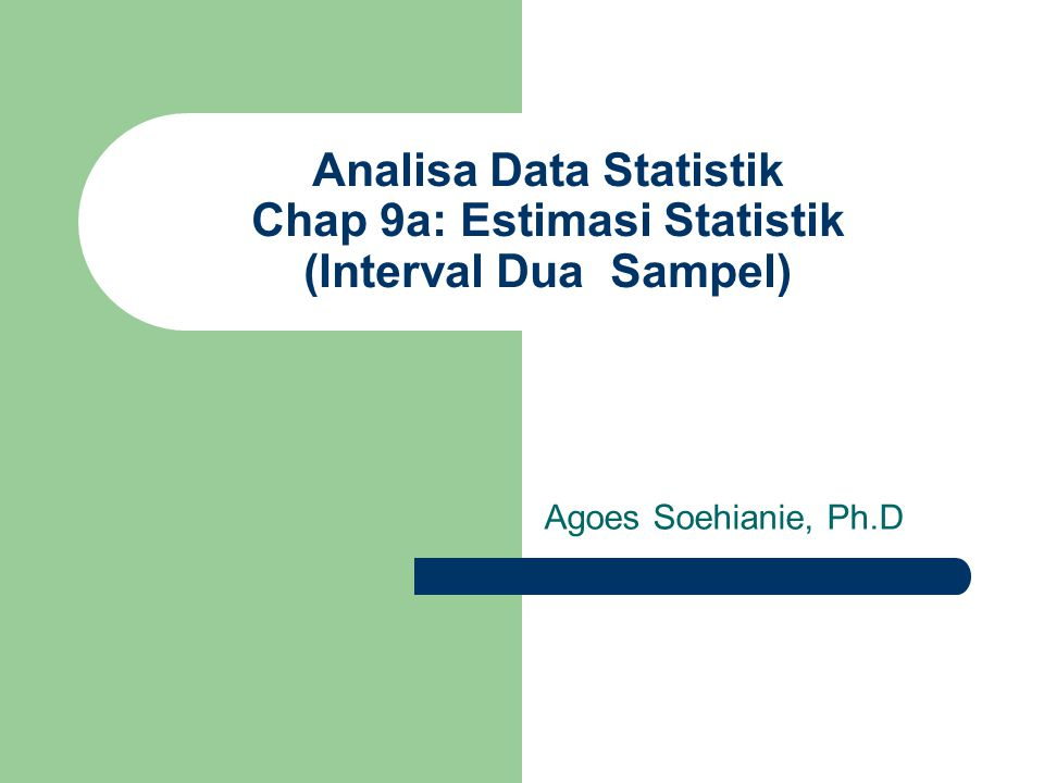 Analisa Data Statistik Chap 9a: Estimasi Statistik (Interval Dua Sampel) Agoes Soehianie, Ph.D