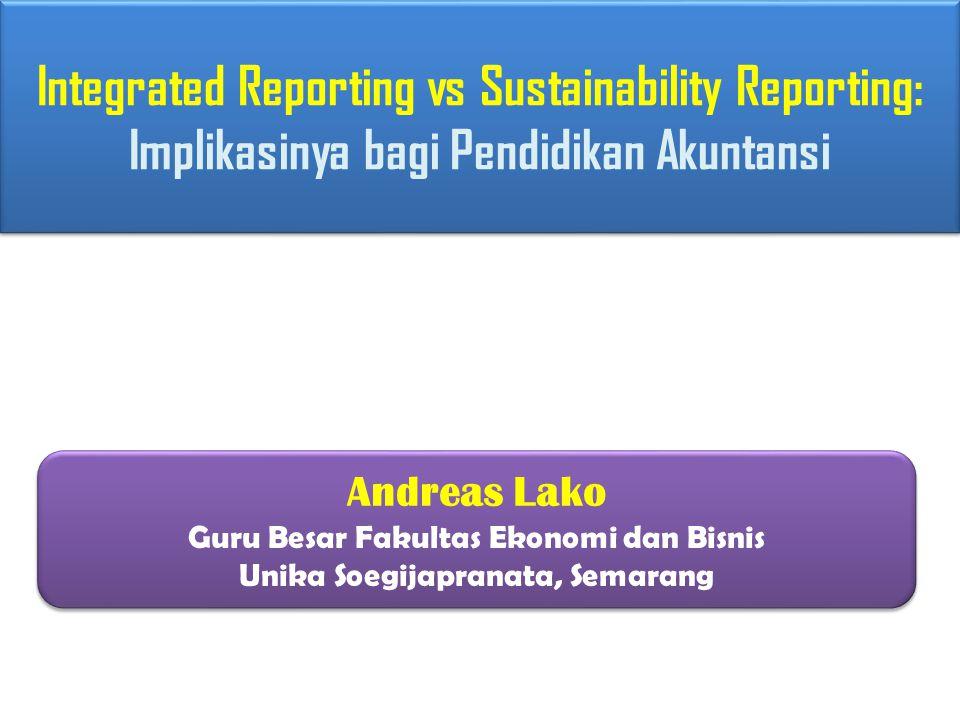 Integrated Reporting vs Sustainability Reporting: Implikasinya bagi Pendidikan Akuntansi Andreas Lako Guru Besar Fakultas Ekonomi dan Bisnis Unika Soe