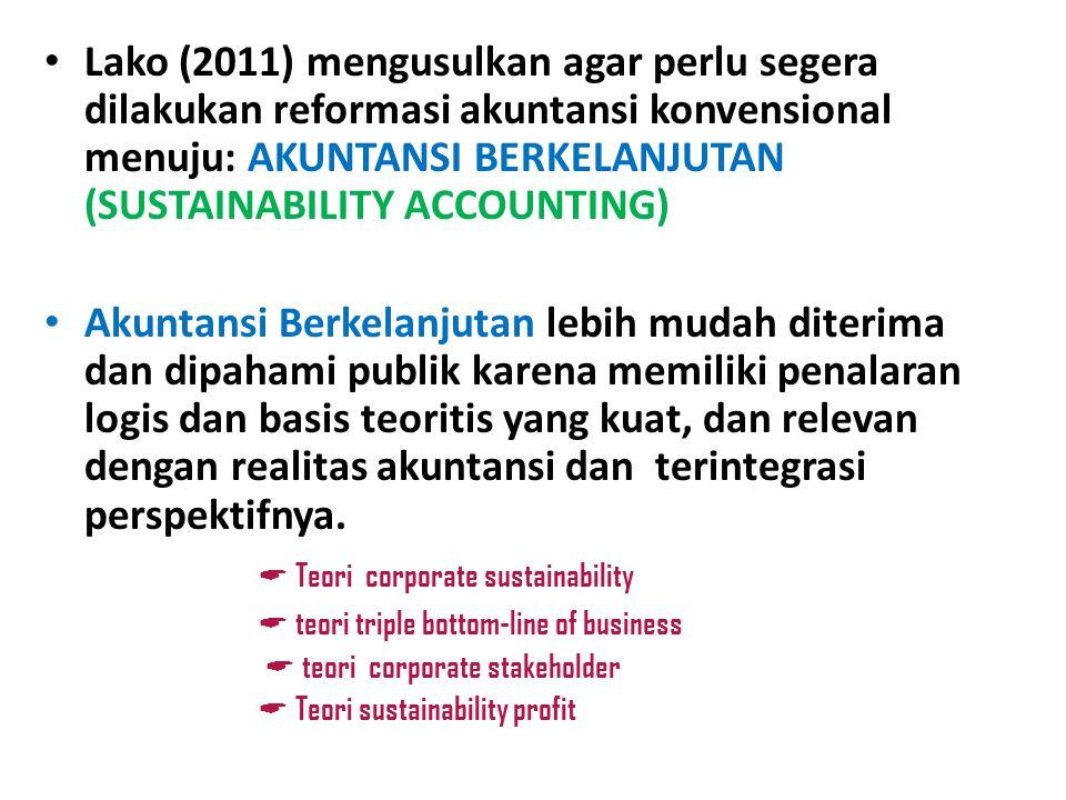 Lako (2011) mengusulkan agar perlu segera dilakukan reformasi akuntansi konvensional menuju: AKUNTANSI BERKELANJUTAN (SUSTAINABILITY ACCOUNTING) Akunt